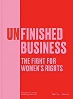 Unfinished Business: The Fight for Women's Rights (British Library Exhibition Bk)
