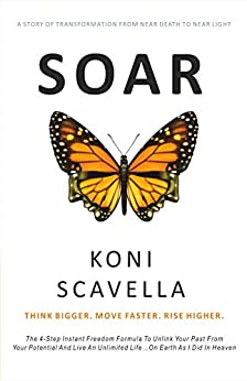 SOAR - Think Bigger. Move Faster. Rise Higher.: The 4-Step Instant Freedom Formula to Unlink Your Past from Your Potential and Live an Unlimited Life on Earth as I Did In Heaven by [Koni Scavella]