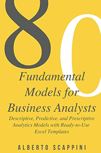 80 Fundamental Models for Business Analysts: Descriptive, Predictive, and Prescriptive Analytics Models with Ready-to-Use Excel Templates