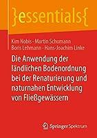 Die Anwendung der laendlichen Bodenordnung bei der Renaturierung und naturnahen Entwicklung von Fliessgewaessern (essentials)