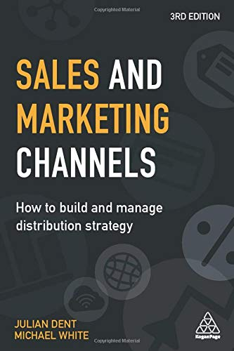 Compare Textbook Prices for Sales and Marketing Channels: How to Build and Manage Distribution Strategy 3 Edition ISBN 9780749482145 by Dent, Julian,White, Michael