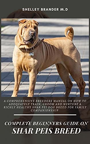COMPLETE BEGINNERS GUIDE ON SHAR PEIS BREED: A Comprehensive Breeders Manual on How to Adequately...