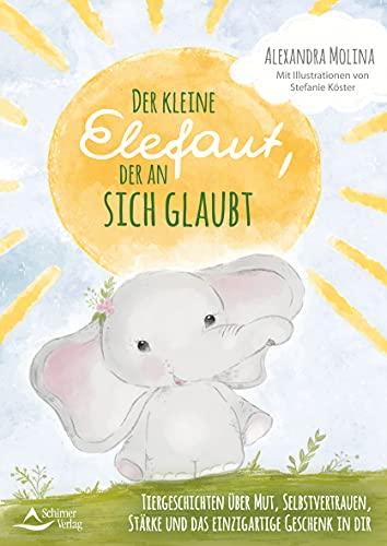 Der kleine Elefant, der an sich glaubte: Tiergeschichten über Mut, Selbstvertrauen, Stärke und das einzigartige Geschenk in dir