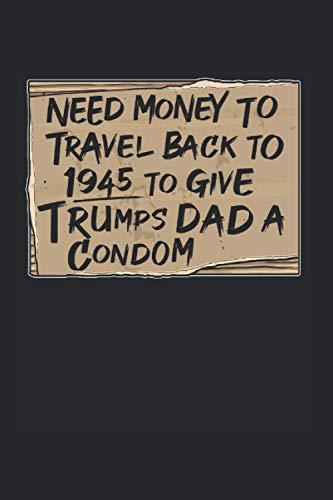 NEED MONEY TO TRAVEL BACK TO 1945 TO GIVE TRUMPS DAD A CONDOM: Trump Kalender A5 I 6x9 Terminplaner zum Notieren und Planen I Jahreskalender 120 Seiten Donald USA