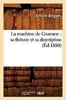 La Machine de Gramme: Sa Théorie Et Sa Description (Éd.1880) (Sciences)