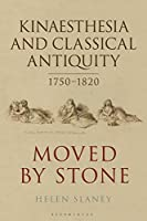Kinaesthesia and Classical Antiquity 1750-1820: Moved by Stone (Bloomsbury Studies in Classical Reception)