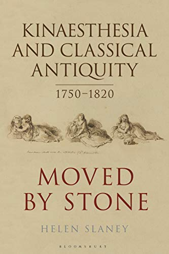 Kinaesthesia and Classical Antiquity 1750–1820: Moved by Stone (Bloomsbury Studies in Classical Reception)