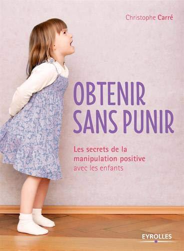 Obtenir sans punir: Les secrets de la manipulation positive avec les enfants.