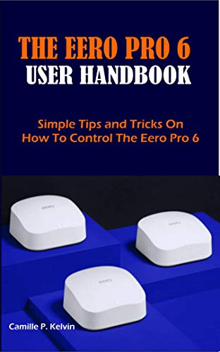 THE EERO PRO 6 USER HANDBOOK: Simple Tips and Tricks On How To Control The Eero Pro 6