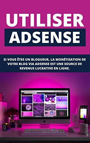 Utiliser Adsens: Si Vous Etes Un Bloggeur, La Monétisation De Votre Blog Via Adsens Est Une Source De Revenus Lucrative En Ligne. (French Edition)