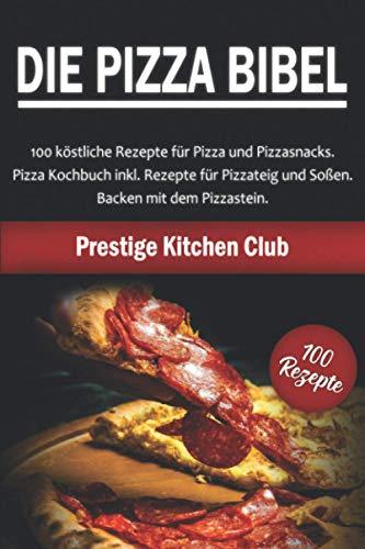 Die Pizza Bibel: 100 köstliche Rezepte für Pizza und Pizzasnacks. Pizza Kochbuch inkl. Rezepte für Pizzateig und Soßen. Backen mit dem Pizzastein.