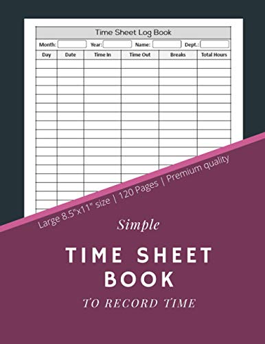 Simple Time Sheet Book To Record Time: Employee Time Sheet Log Book | Work Time Record Notebook to Record and Monitor Work Hours (120 Timesheet pages, 8,5x11 Inch)