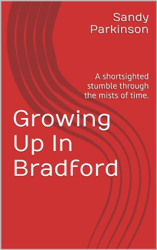 Growing Up In Bradford: A shortsighted stumble through the mists of time. (English Edition)