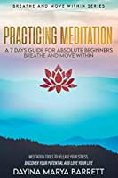 Practicing Meditation a 7-Days Guide for Absolute Beginners Breathe and Move Within: Meditation Tools To Relase Your Stress, Discover Your Potential And Love Your Lif
