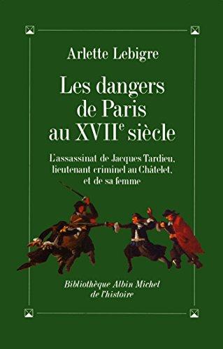 Les Dangers de Paris au XVIIe siècle : L'assassinat de Jacques Tardieu lieutenant criminel du roi (Bibliothèque Albin Michel Michel Histoire)
