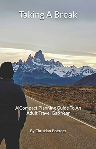 Taking A Break: A Compact Planning Guide To An Adult Travel Gap Year (Adult Gap Year Aventures, Band 1)