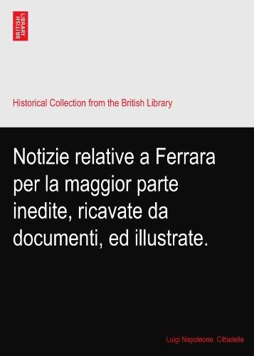 Notizie relative a Ferrara per la maggior parte inedite, ricavate da documenti, ed illustrate.