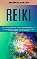 Reiki: Spirituality Guide to Find Balance and Increase Your Positive Energy, Overcoming the Daily Stress and Depression (Achieve Higher Consciousness, Increase Vitality and Awaken Third Eye)