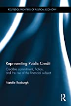 Representing Public Credit: Credible commitment, fiction, and the rise of the financial subject (Routledge Frontiers of Political Economy Book 206)