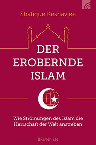 Der erobernde Islam: Wie Strömungen des Islam die Herrschaft der Welt anstreben