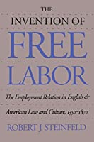 The Invention of Free Labor: The Employment Relation in English and American Law and Culture, 1350-1870 (Studies in Legal History)