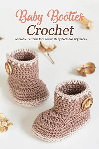 Baby Booties Crochet: Adorable Patterns for Crochet Baby Boots for Beginners: DIY Baby Booties Book