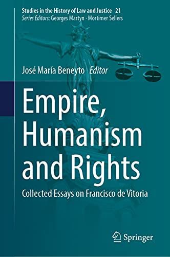 Empire, Humanism and Rights: Collected Essays on Francisco de Vitoria (Studies in the History of Law and Justice, 21)