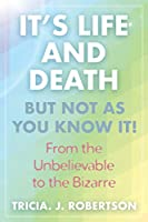 """""""It's Life And Death, But Not As You Know It!: From the Unbelievable to the Bizarre """""""