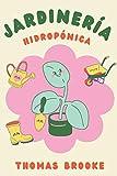 Jardinería hidropónica: Una guía completa para principiantes para la construcción de un sistema hidropónico de jardinería, el cultivo de verduras, frutas, hierbas y más