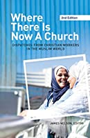 Where There Is Now a Church (2nd edition): Dispatches from Christian Workers in The Muslim World