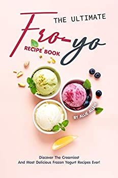The Ultimate Fro-Yo Recipe Book  Discover the Creamiest and Most Delicious Frozen Yogurt Recipes Ever!