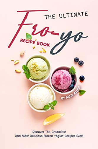 The Ultimate Fro-Yo Recipe Book: Discover the Creamiest and Most Delicious Frozen Yogurt Recipes Ever! (English Edition)