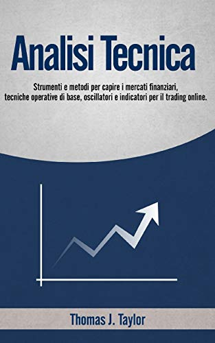 ANALISI TECNICA: Strumenti e metodi per capire i mercati finanziari, tecniche operative di base, oscillatori e indicatori per il trading online.