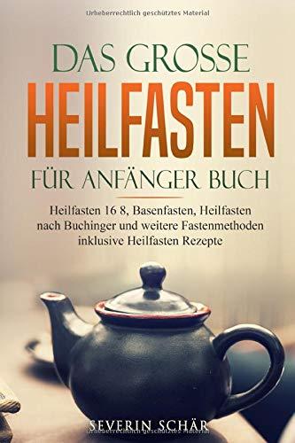 Das grosse Heilfasten für Anfänger Buch: Heilfasten 16 8, Basenfasten, Heilfasten nach Buchinger und weitere Fastenmethoden inklusive Heilfasten Rezepte