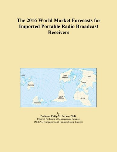 The 2016 World Market Forecasts for Imported Portable Radio Broadcast Receivers