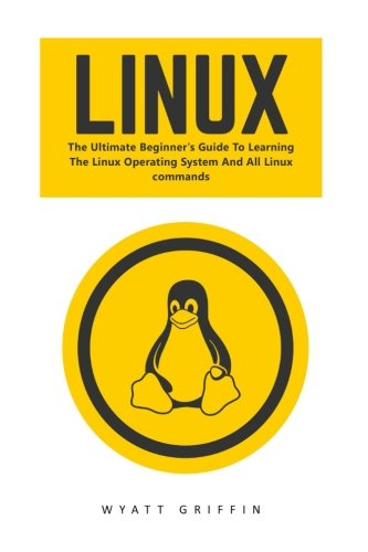 Linux: The Ultimate Beginner's Guide To Learning The Linux Operating System And All Linux Commands (Linux, Linux For Beginners, Linux Operating System)