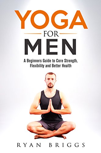 Yoga for Men: A Beginners Guide to Core Strength, Flexibility and Better Health (Yoga, Yoga for Men, Core strength training, Yoga for beginners)