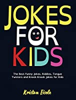 Jokes for Kids: The Best Funny Jokes, Riddles, Tongue Twisters and Knock-Knock Jokes for Kids