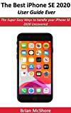 The Best iPhone SE 2020 User Guide Ever: The Super Easy Ways to handle your iPhone SE 2020 Uncovered (English Edition)