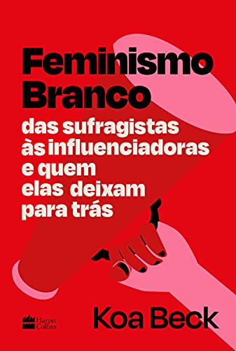 Feminismo Branco: Das sufragistas às influenciadoras e quem elas deixam para trás