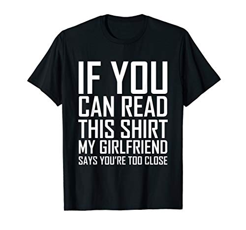If You Can Read This My Girlfriend Says Too Close Shirt T-Shirt