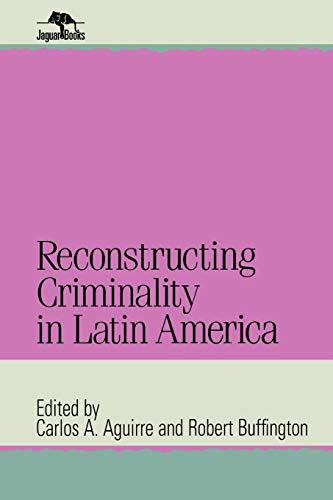 Reconstructing Criminality in Latin America (Jaguar Books on Latin America)