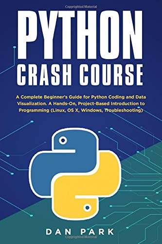 Python Crash Course: A Complete Beginner's Guide for Python Coding and Data Visualization. A Hands-On, Project-Based Introduction to Programming (Linux, OS X, Windows, Troubleshooting)