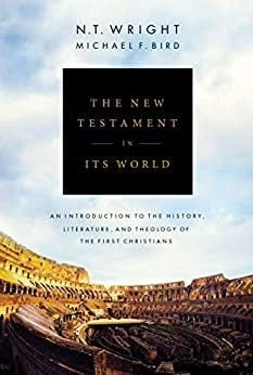 The New Testament in Its World: An Introduction to the History, Literature, and Theology of the First Christians by [N. T. Wright, Michael F. Bird]