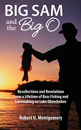 Big Sam and the Big O: Recollections and Revelations From a Lifetime of Bass Fishing and Luremaking on Lake Okeechobee