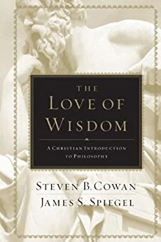 The Love of Wisdom: A Christian Introduction to Philosophy by [James Spiegel, Steven Cowan]