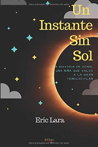Un instante sin sol.: La historia de Edahí, una niña que salvó a la Gran Tenochtitlán.