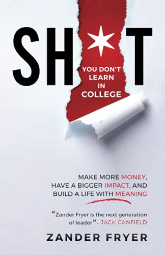 Sh*t You Don't Learn In College: Make More Money, Have A Bigger Impact, And Build A Life With Meaning