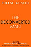 The Deconverted Man: A Guide to Happiness, Freedom, and Purpose After Leaving Fundamentalist Religion