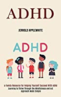 Adhd: Learning to Thrive Through the Mindfulness and Act Approach Made Simple (A Family Resource for Helping Yourself Succeed With Adhd)